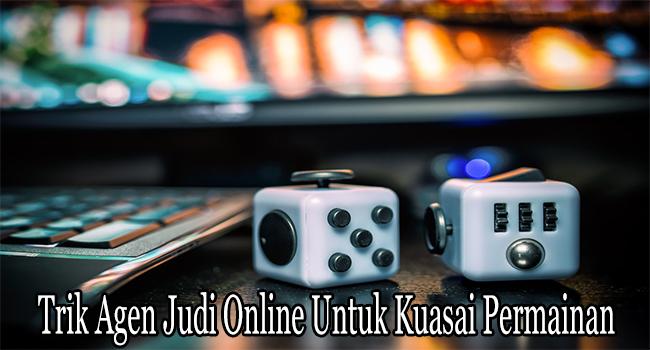 Trik Agen Judi Online Untuk Kuasai Permainan dengan Cepat