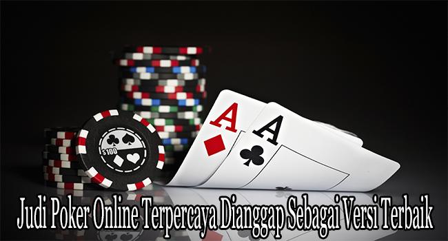 Judi Poker Online Terpercaya Dianggap Sebagai Versi Terbaik