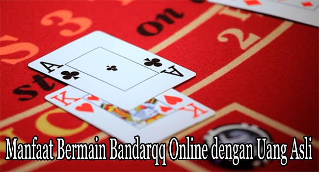 Manfaat Bermain Bandarqq Online dengan Uang Asli